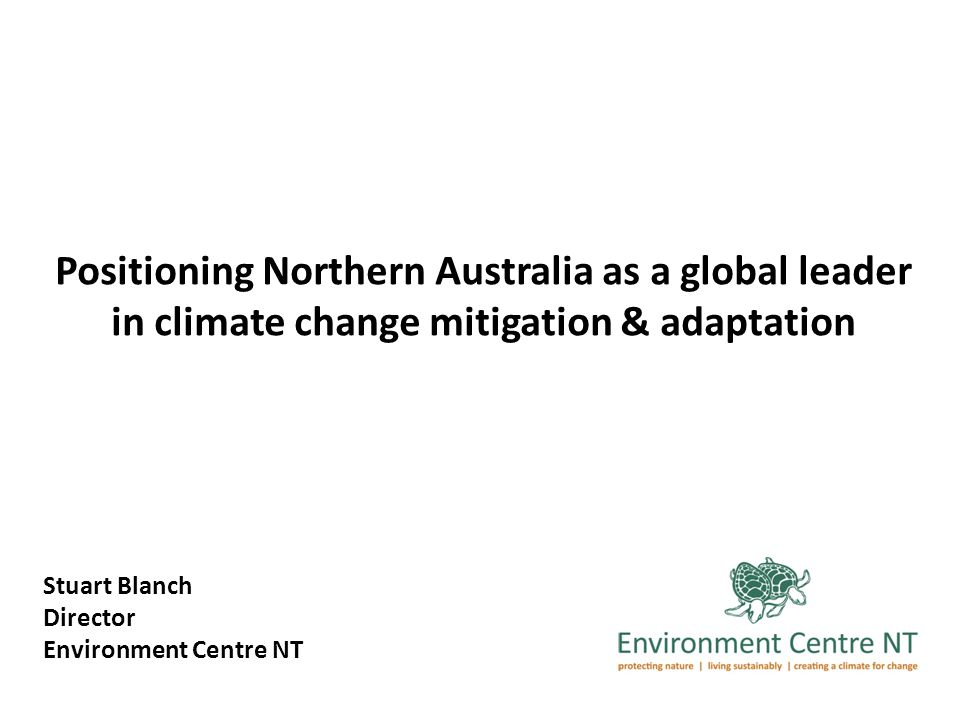 Positioning Northern Australia as a global leader in climate change mitigation & adaptation Stuart Blanch Director Environment Centre NT