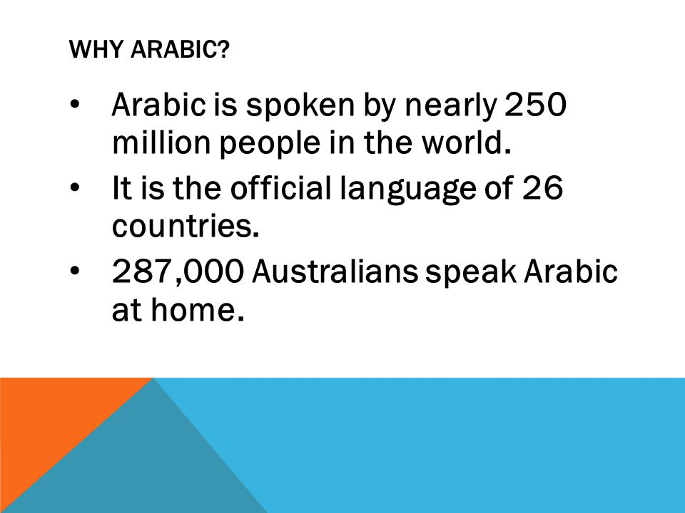 WHY ARABIC. Arabic is spoken by nearly 250 million people in the world.