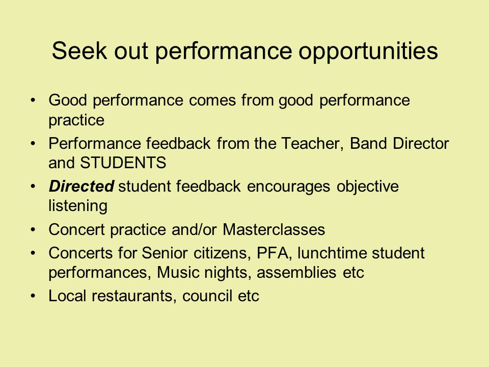 Seek out performance opportunities Good performance comes from good performance practice Performance feedback from the Teacher, Band Director and STUDENTS Directed student feedback encourages objective listening Concert practice and/or Masterclasses Concerts for Senior citizens, PFA, lunchtime student performances, Music nights, assemblies etc Local restaurants, council etc