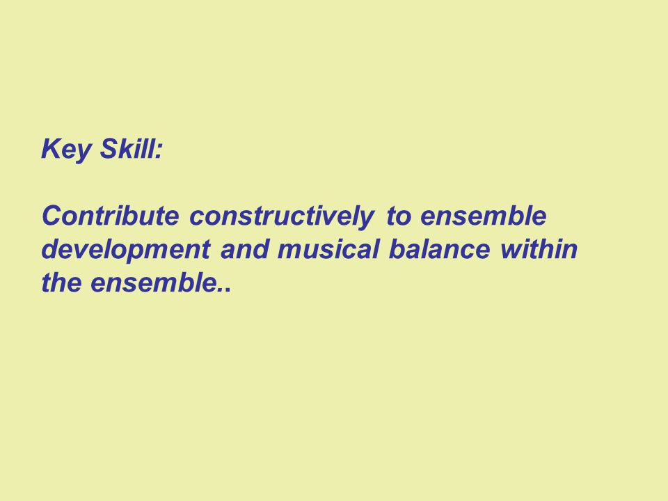 Key Skill: Contribute constructively to ensemble development and musical balance within the ensemble..