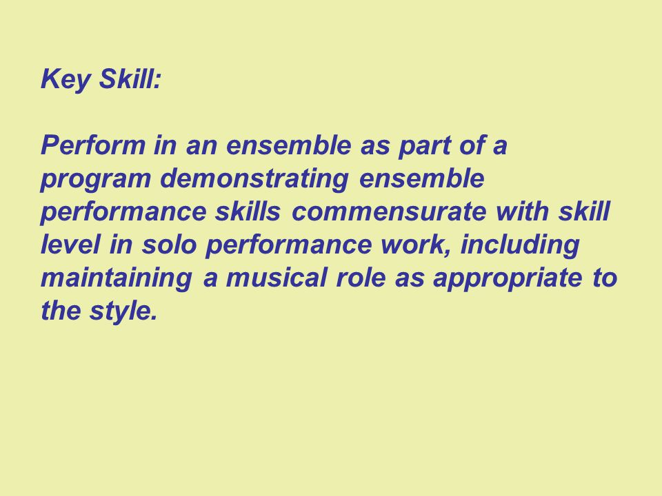 Key Skill: Perform in an ensemble as part of a program demonstrating ensemble performance skills commensurate with skill level in solo performance work, including maintaining a musical role as appropriate to the style.