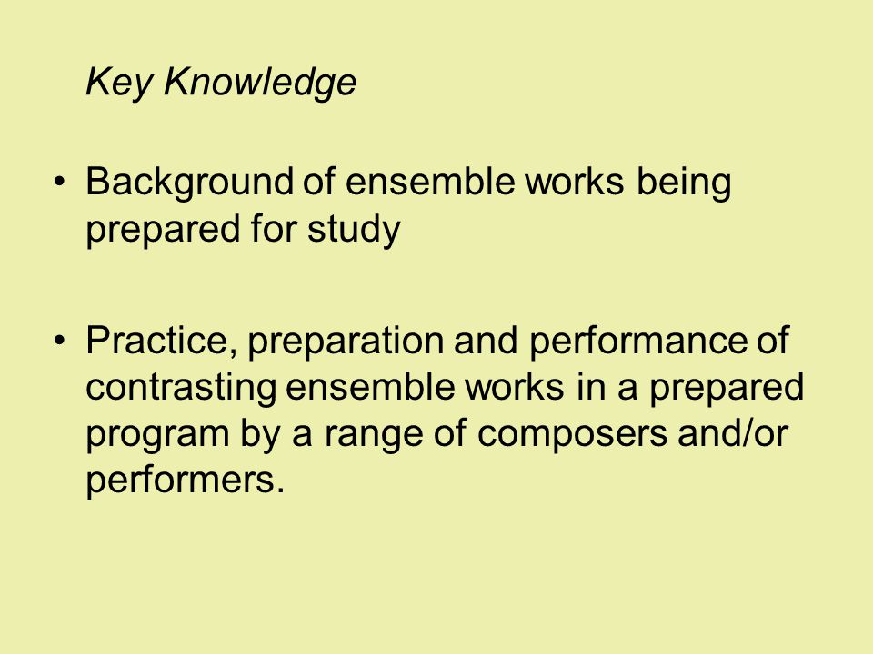 Key Knowledge Background of ensemble works being prepared for study Practice, preparation and performance of contrasting ensemble works in a prepared program by a range of composers and/or performers.