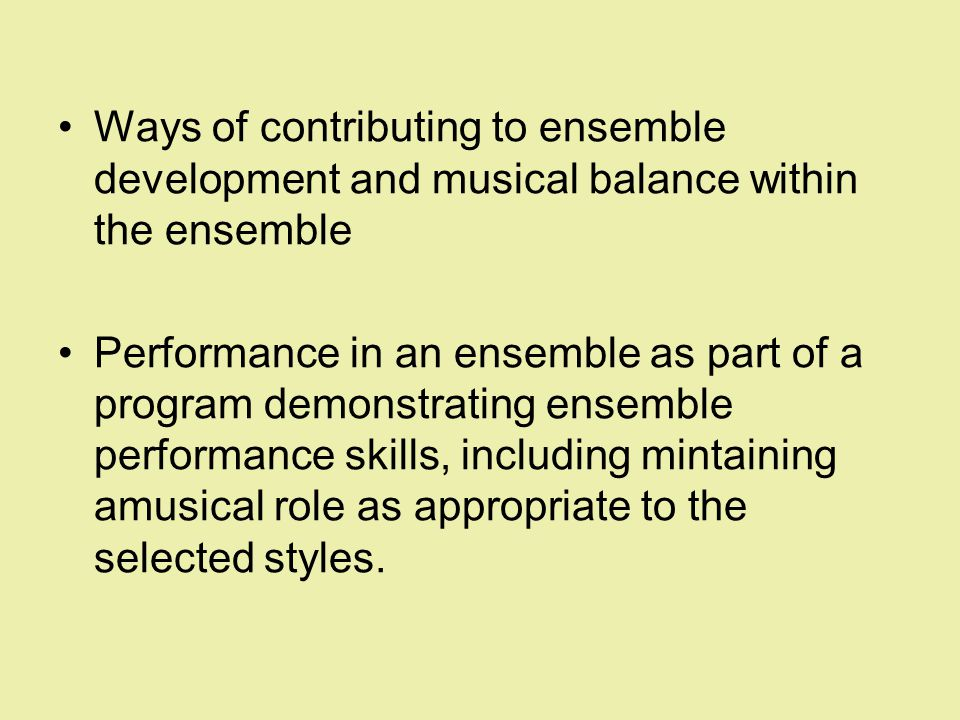 Ways of contributing to ensemble development and musical balance within the ensemble Performance in an ensemble as part of a program demonstrating ensemble performance skills, including mintaining amusical role as appropriate to the selected styles.