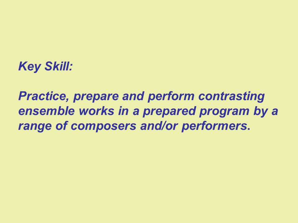 Key Skill: Practice, prepare and perform contrasting ensemble works in a prepared program by a range of composers and/or performers.