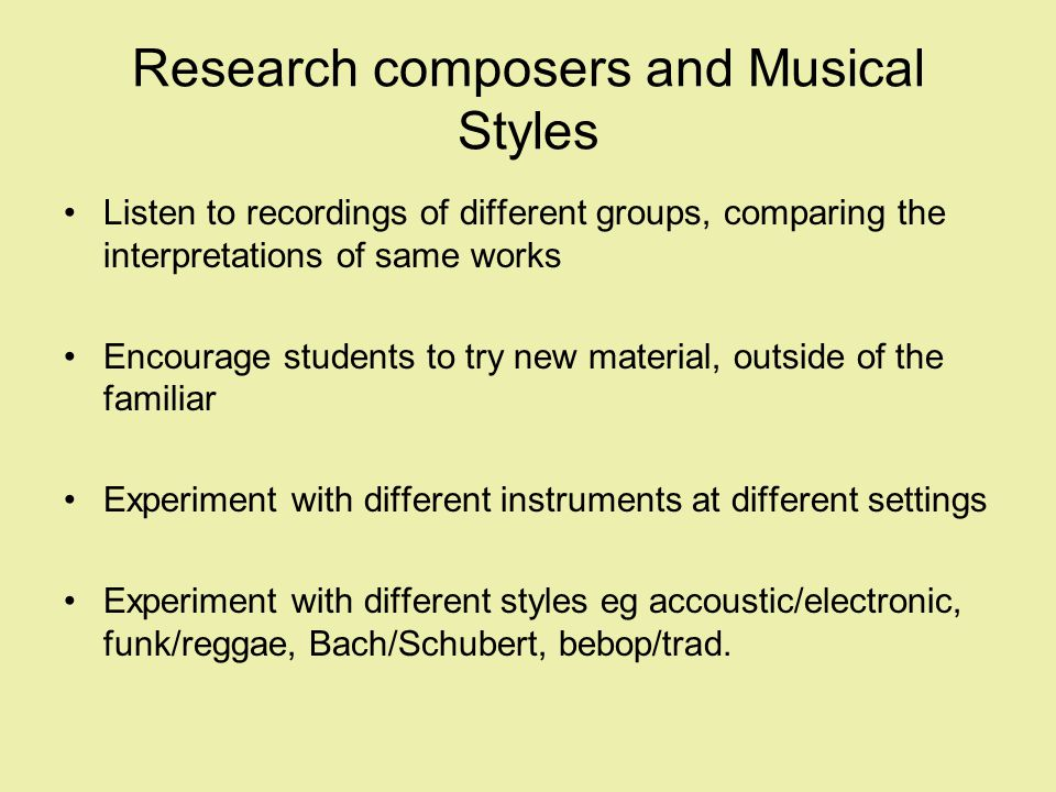 Research composers and Musical Styles Listen to recordings of different groups, comparing the interpretations of same works Encourage students to try new material, outside of the familiar Experiment with different instruments at different settings Experiment with different styles eg accoustic/electronic, funk/reggae, Bach/Schubert, bebop/trad.