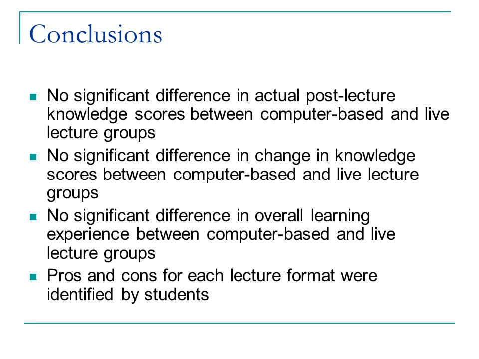Conclusions No significant difference in actual post-lecture knowledge scores between computer-based and live lecture groups No significant difference in change in knowledge scores between computer-based and live lecture groups No significant difference in overall learning experience between computer-based and live lecture groups Pros and cons for each lecture format were identified by students