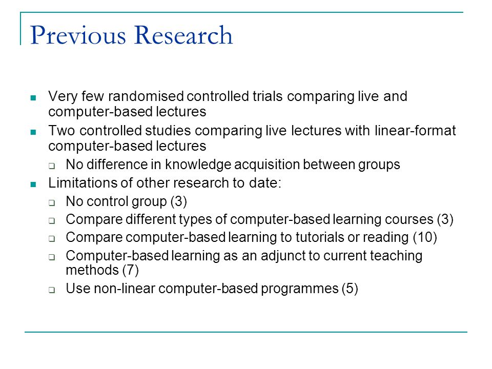 Previous Research Very few randomised controlled trials comparing live and computer-based lectures Two controlled studies comparing live lectures with linear-format computer-based lectures  No difference in knowledge acquisition between groups Limitations of other research to date:  No control group (3)  Compare different types of computer-based learning courses (3)  Compare computer-based learning to tutorials or reading (10)  Computer-based learning as an adjunct to current teaching methods (7)  Use non-linear computer-based programmes (5)