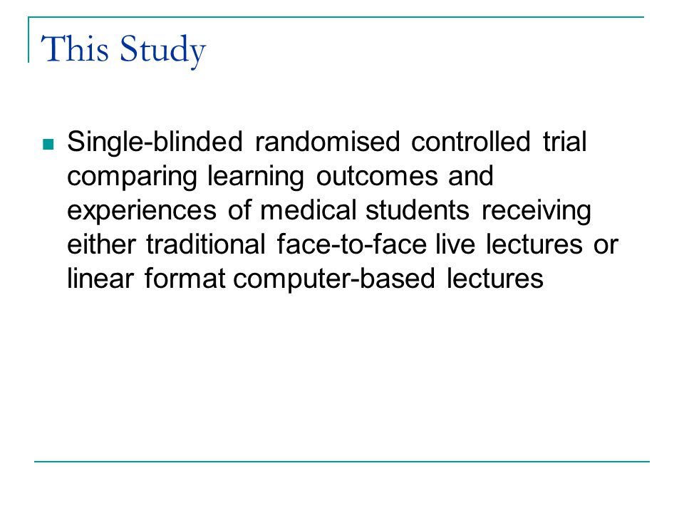 This Study Single-blinded randomised controlled trial comparing learning outcomes and experiences of medical students receiving either traditional face-to-face live lectures or linear format computer-based lectures