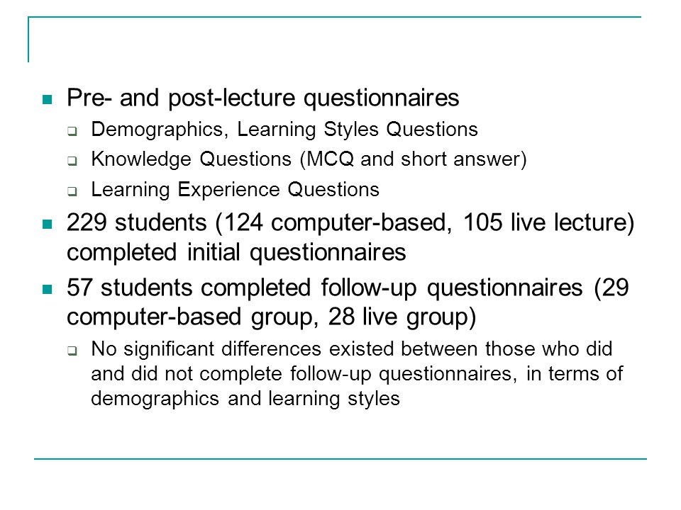 Pre- and post-lecture questionnaires  Demographics, Learning Styles Questions  Knowledge Questions (MCQ and short answer)  Learning Experience Questions 229 students (124 computer-based, 105 live lecture) completed initial questionnaires 57 students completed follow-up questionnaires (29 computer-based group, 28 live group)  No significant differences existed between those who did and did not complete follow-up questionnaires, in terms of demographics and learning styles