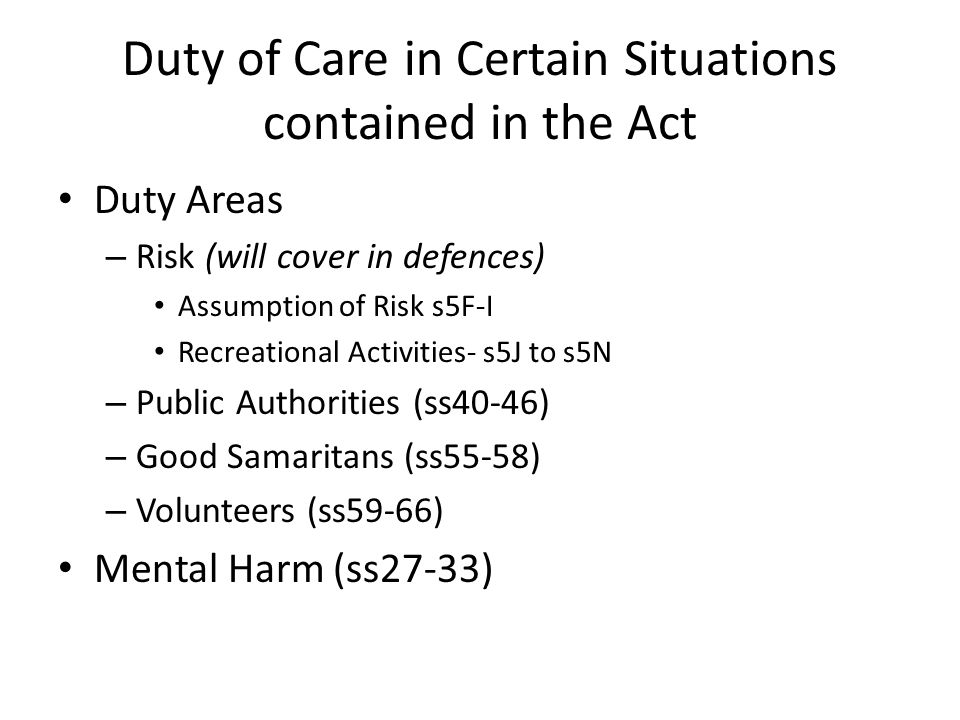 Duty of Care in Certain Situations contained in the Act Duty Areas – Risk (will cover in defences) Assumption of Risk s5F-I Recreational Activities- s5J to s5N – Public Authorities (ss40-46) – Good Samaritans (ss55-58) – Volunteers (ss59-66) Mental Harm (ss27-33)