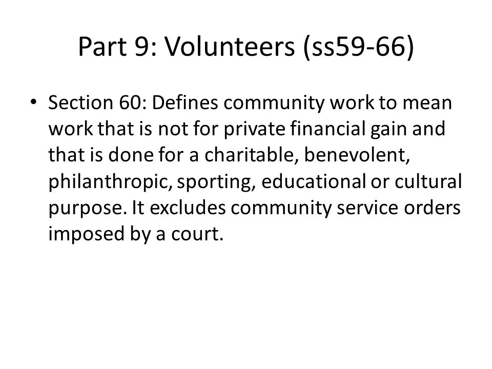 Part 9: Volunteers (ss59-66) Section 60: Defines community work to mean work that is not for private financial gain and that is done for a charitable, benevolent, philanthropic, sporting, educational or cultural purpose.