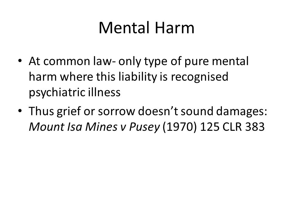 Mental Harm At common law- only type of pure mental harm where this liability is recognised psychiatric illness Thus grief or sorrow doesn't sound damages: Mount Isa Mines v Pusey (1970) 125 CLR 383