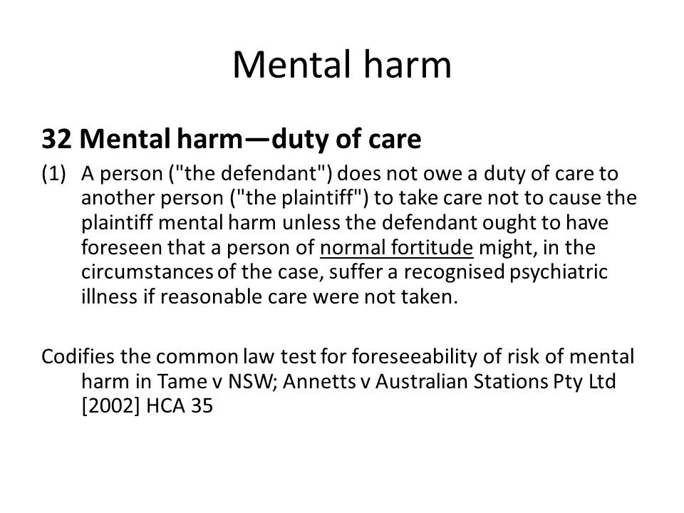 Mental harm 32 Mental harm—duty of care (1)A person ( the defendant ) does not owe a duty of care to another person ( the plaintiff ) to take care not to cause the plaintiff mental harm unless the defendant ought to have foreseen that a person of normal fortitude might, in the circumstances of the case, suffer a recognised psychiatric illness if reasonable care were not taken.