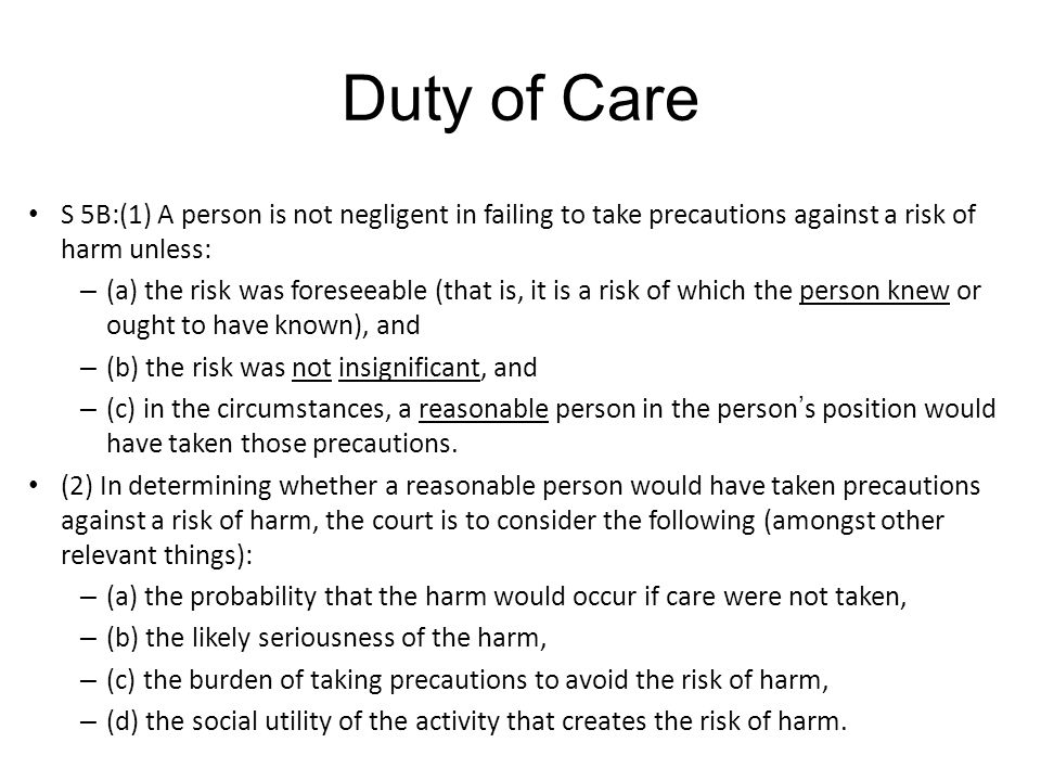 Duty of Care S 5B:(1) A person is not negligent in failing to take precautions against a risk of harm unless: – (a) the risk was foreseeable (that is, it is a risk of which the person knew or ought to have known), and – (b) the risk was not insignificant, and – (c) in the circumstances, a reasonable person in the person ' s position would have taken those precautions.