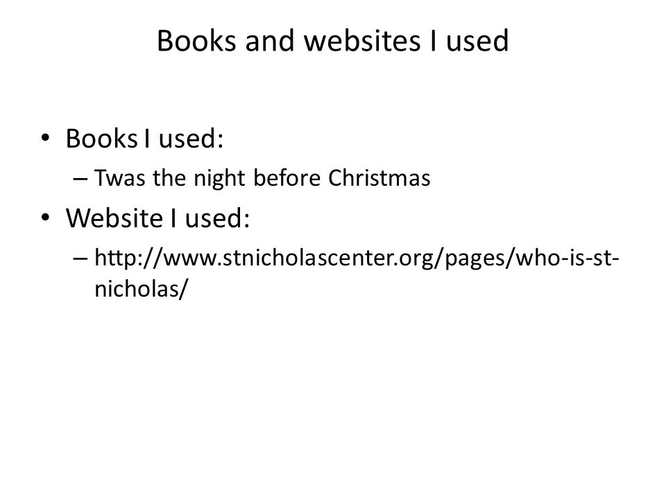 Books and websites I used Books I used: – Twas the night before Christmas Website I used: – http://www.stnicholascenter.org/pages/who-is-st- nicholas/
