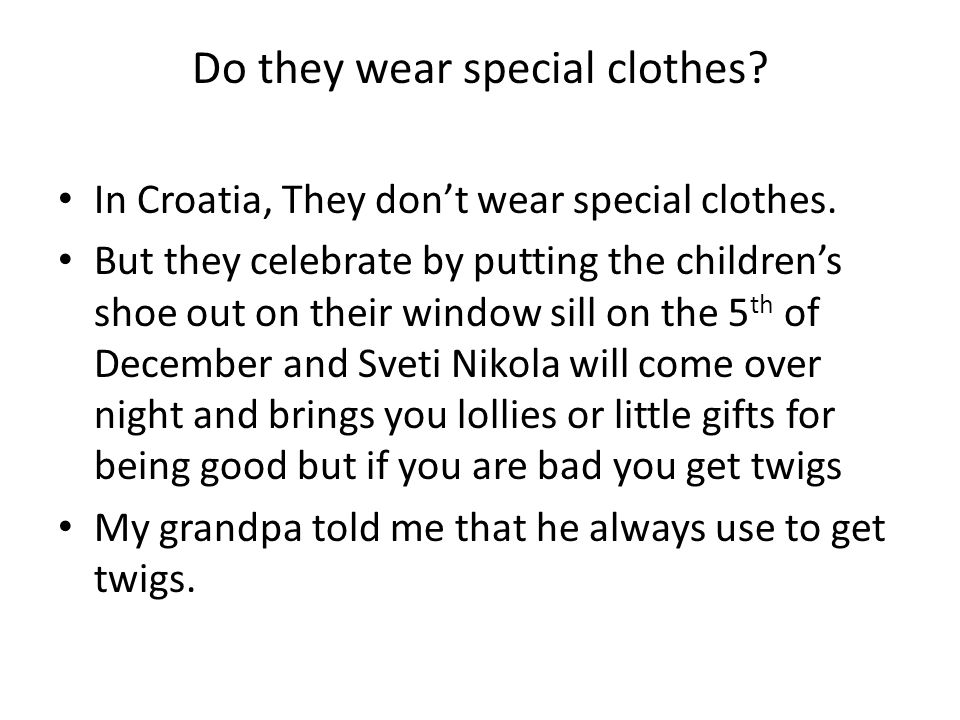 Do they wear special clothes. In Croatia, They don't wear special clothes.