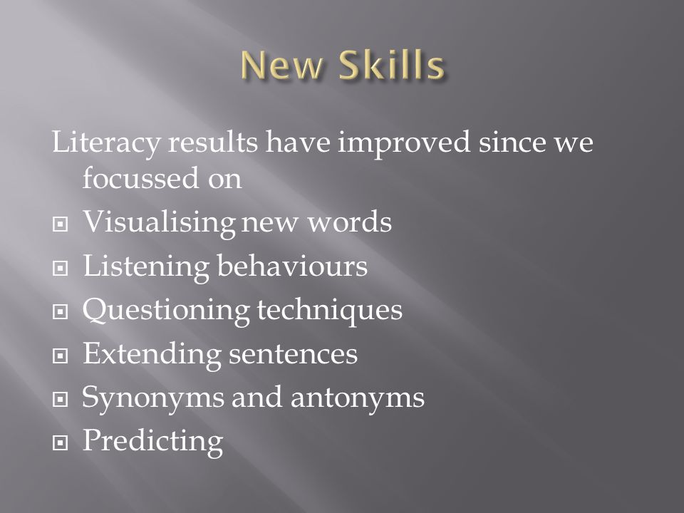 Literacy results have improved since we focussed on  Visualising new words  Listening behaviours  Questioning techniques  Extending sentences  Synonyms and antonyms  Predicting
