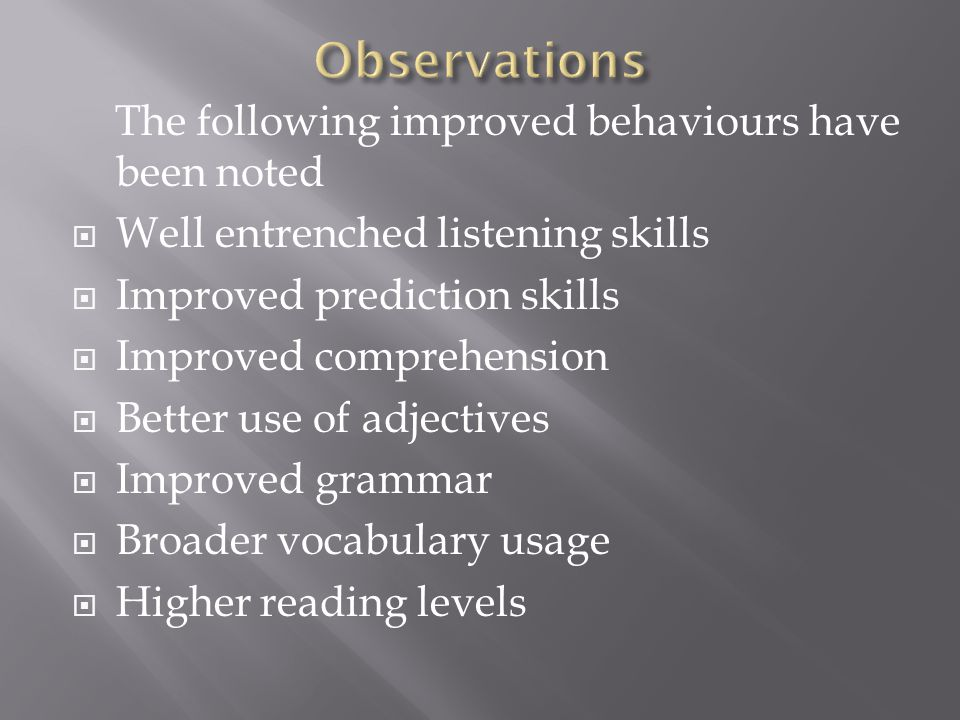 The following improved behaviours have been noted  Well entrenched listening skills  Improved prediction skills  Improved comprehension  Better use of adjectives  Improved grammar  Broader vocabulary usage  Higher reading levels