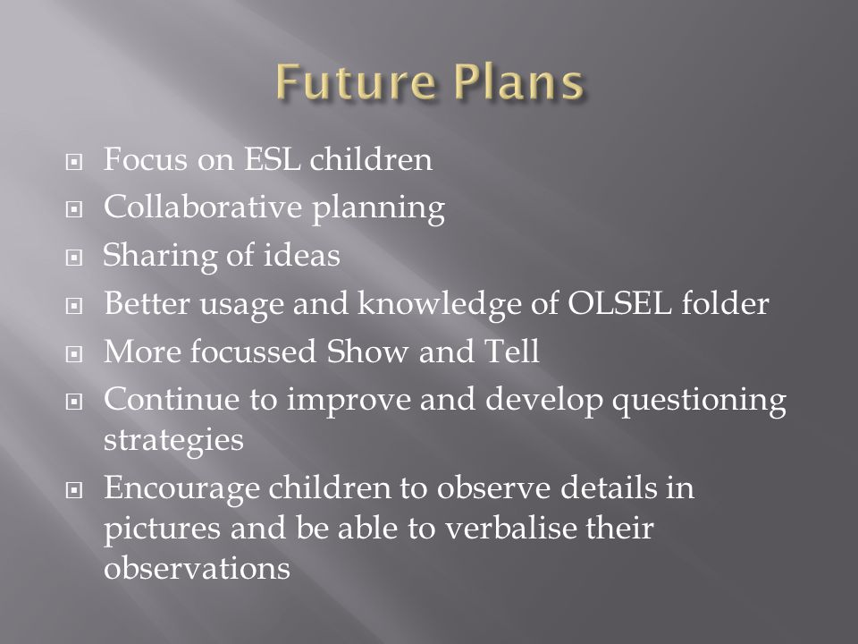  Focus on ESL children  Collaborative planning  Sharing of ideas  Better usage and knowledge of OLSEL folder  More focussed Show and Tell  Continue to improve and develop questioning strategies  Encourage children to observe details in pictures and be able to verbalise their observations