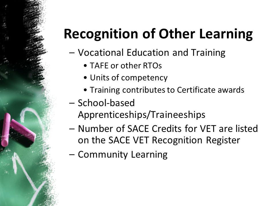 –Vocational Education and Training TAFE or other RTOs Units of competency Training contributes to Certificate awards –School-based Apprenticeships/Traineeships –Number of SACE Credits for VET are listed on the SACE VET Recognition Register –Community Learning Recognition of Other Learning