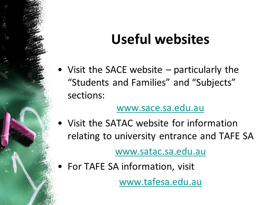 Visit the SACE website – particularly the Students and Families and Subjects sections: www.sace.sa.edu.au Visit the SATAC website for information relating to university entrance and TAFE SA www.satac.sa.edu.au For TAFE SA information, visit www.tafesa.edu.au Useful websites