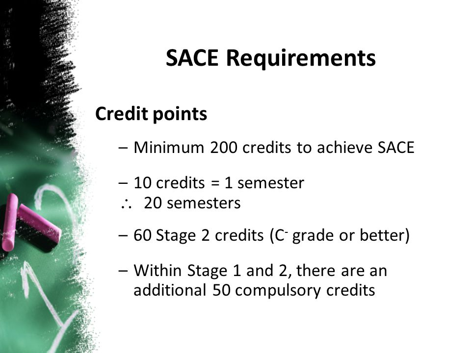 Credit points –Minimum 200 credits to achieve SACE –10 credits = 1 semester \ 20 semesters –60 Stage 2 credits (C - grade or better) –Within Stage 1 and 2, there are an additional 50 compulsory credits SACE Requirements
