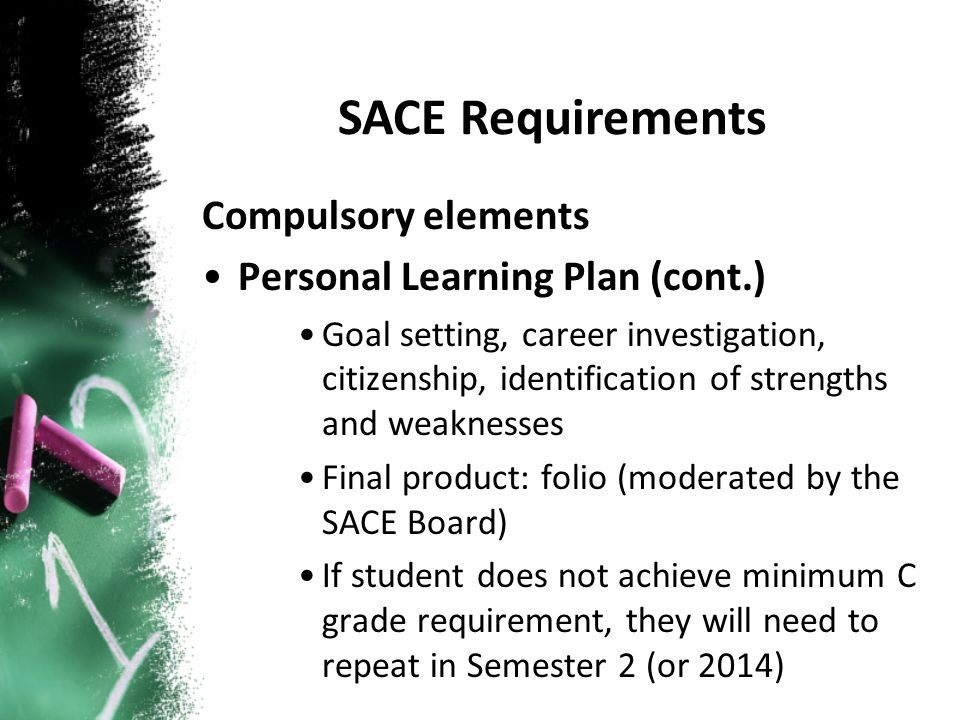 Compulsory elements Personal Learning Plan (cont.) Goal setting, career investigation, citizenship, identification of strengths and weaknesses Final product: folio (moderated by the SACE Board) If student does not achieve minimum C grade requirement, they will need to repeat in Semester 2 (or 2014) SACE Requirements