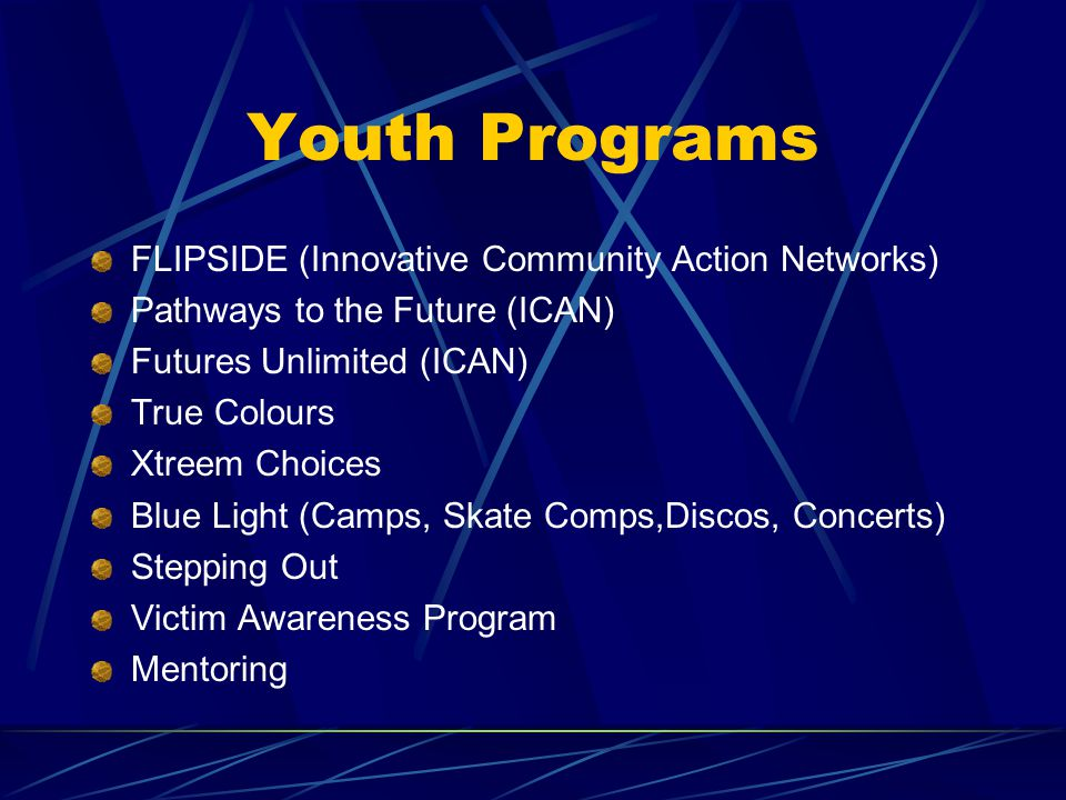 Youth Programs FLIPSIDE (Innovative Community Action Networks) Pathways to the Future (ICAN) Futures Unlimited (ICAN) True Colours Xtreem Choices Blue Light (Camps, Skate Comps,Discos, Concerts) Stepping Out Victim Awareness Program Mentoring