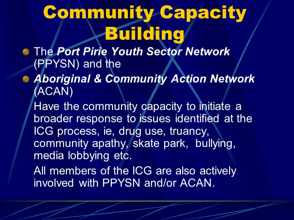 Community Capacity Building The Port Pirie Youth Sector Network (PPYSN) and the Aboriginal & Community Action Network (ACAN) Have the community capacity to initiate a broader response to issues identified at the ICG process, ie, drug use, truancy, community apathy, skate park, bullying, media lobbying etc.