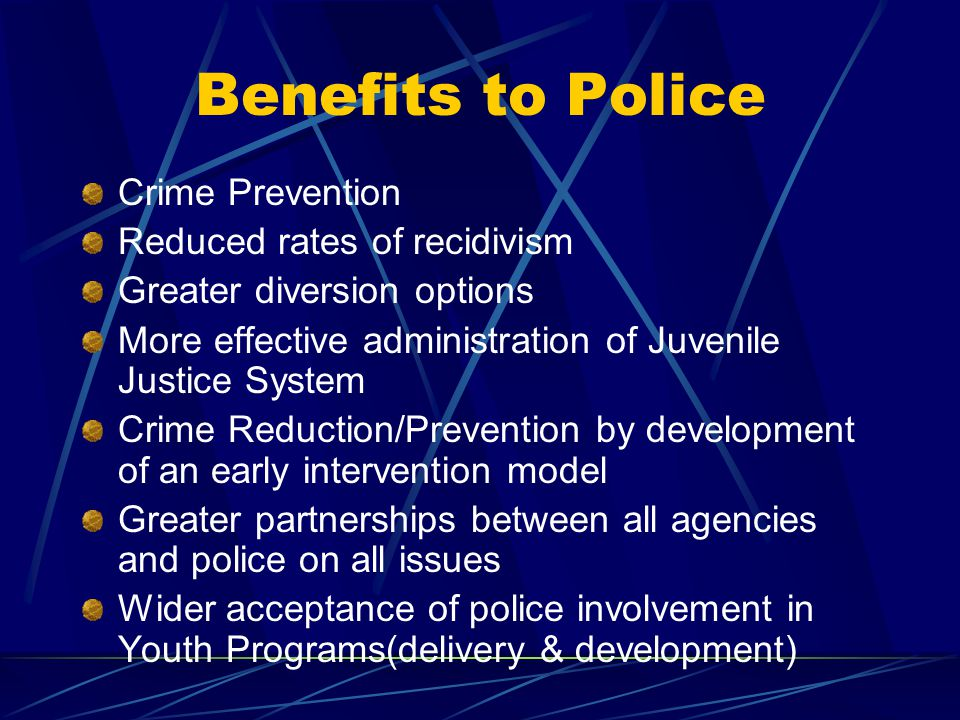 Benefits to Police Crime Prevention Reduced rates of recidivism Greater diversion options More effective administration of Juvenile Justice System Crime Reduction/Prevention by development of an early intervention model Greater partnerships between all agencies and police on all issues Wider acceptance of police involvement in Youth Programs(delivery & development)