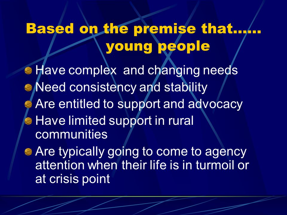 Based on the premise that…… young people Have complex and changing needs Need consistency and stability Are entitled to support and advocacy Have limited support in rural communities Are typically going to come to agency attention when their life is in turmoil or at crisis point