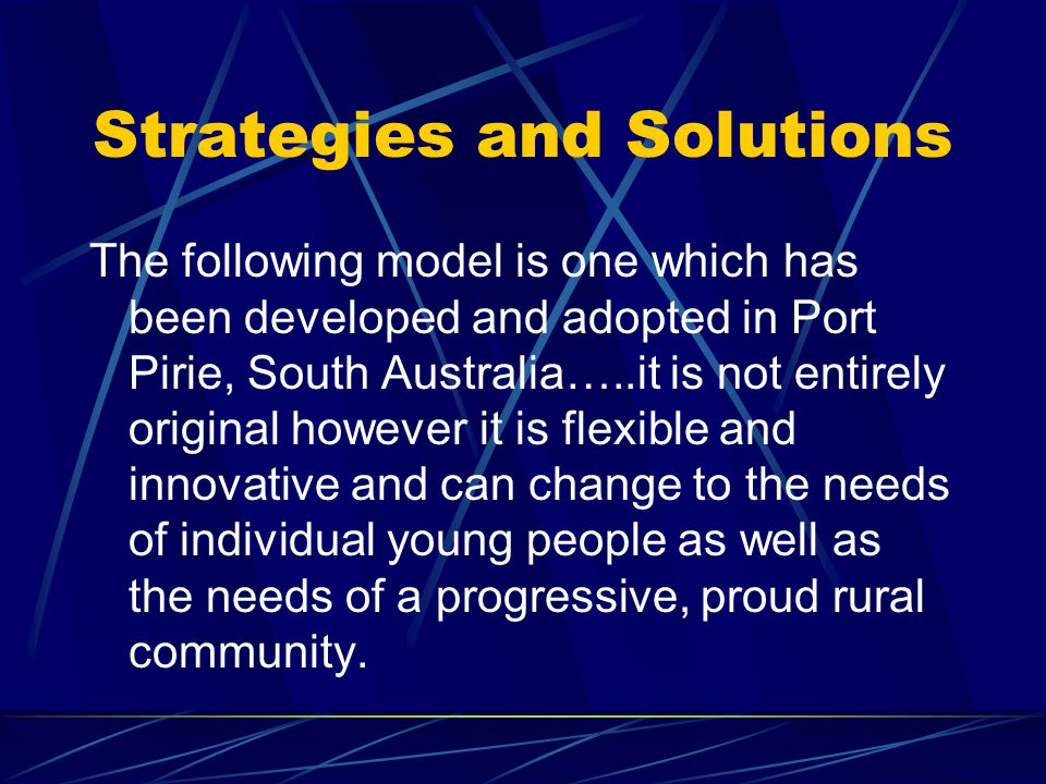 Strategies and Solutions The following model is one which has been developed and adopted in Port Pirie, South Australia…..it is not entirely original however it is flexible and innovative and can change to the needs of individual young people as well as the needs of a progressive, proud rural community.