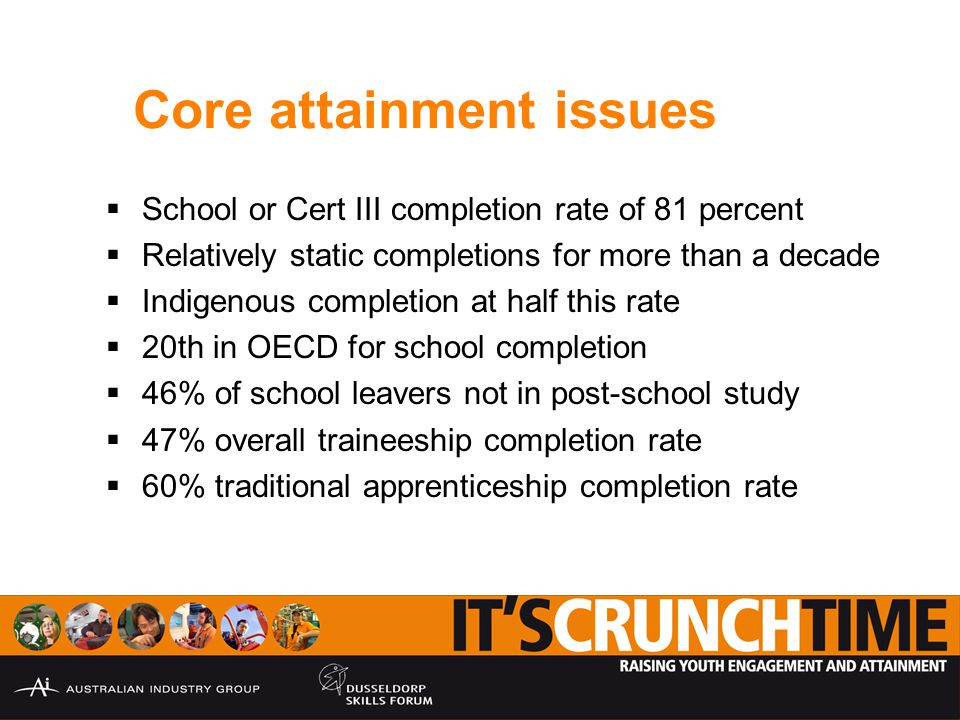 Core attainment issues  School or Cert III completion rate of 81 percent  Relatively static completions for more than a decade  Indigenous completion at half this rate  20th in OECD for school completion  46% of school leavers not in post-school study  47% overall traineeship completion rate  60% traditional apprenticeship completion rate