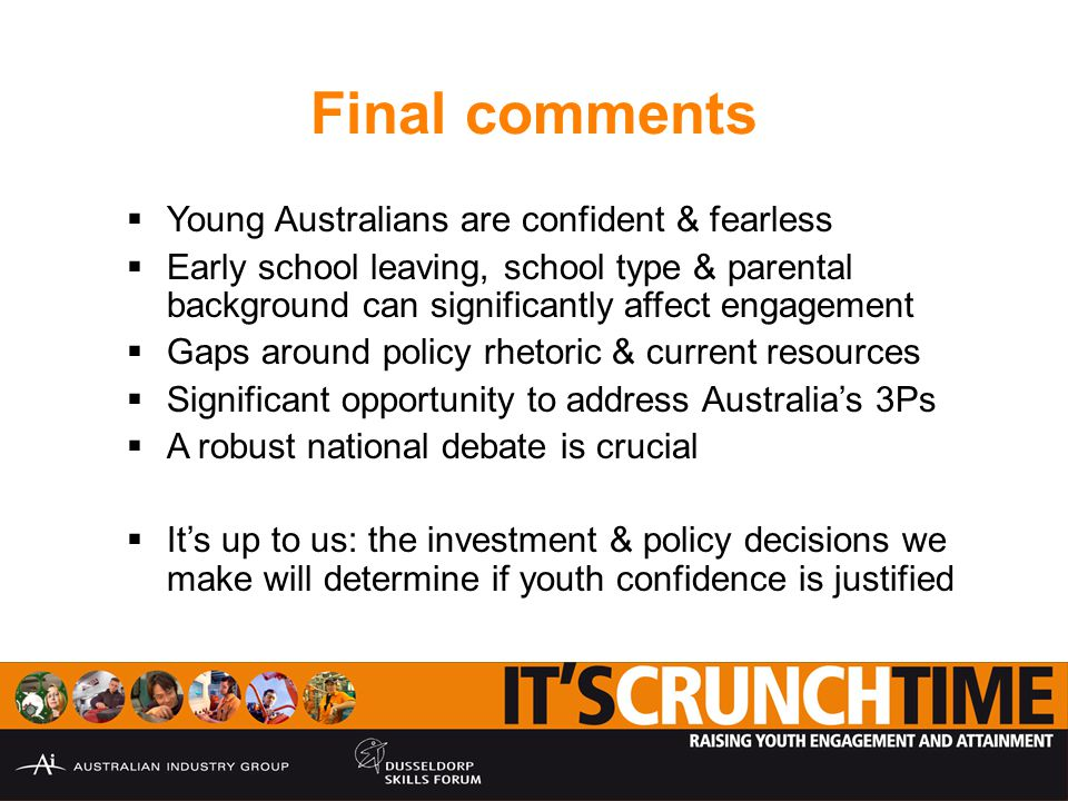 Final comments  Young Australians are confident & fearless  Early school leaving, school type & parental background can significantly affect engagement  Gaps around policy rhetoric & current resources  Significant opportunity to address Australia's 3Ps  A robust national debate is crucial  It's up to us: the investment & policy decisions we make will determine if youth confidence is justified