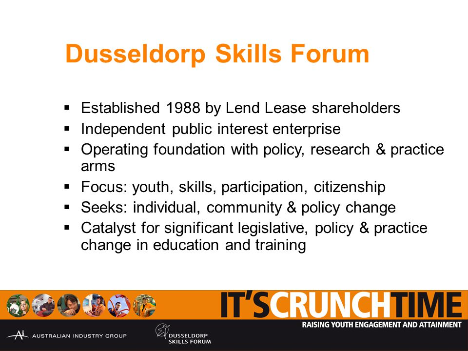 Dusseldorp Skills Forum  Established 1988 by Lend Lease shareholders  Independent public interest enterprise  Operating foundation with policy, research & practice arms  Focus: youth, skills, participation, citizenship  Seeks: individual, community & policy change  Catalyst for significant legislative, policy & practice change in education and training