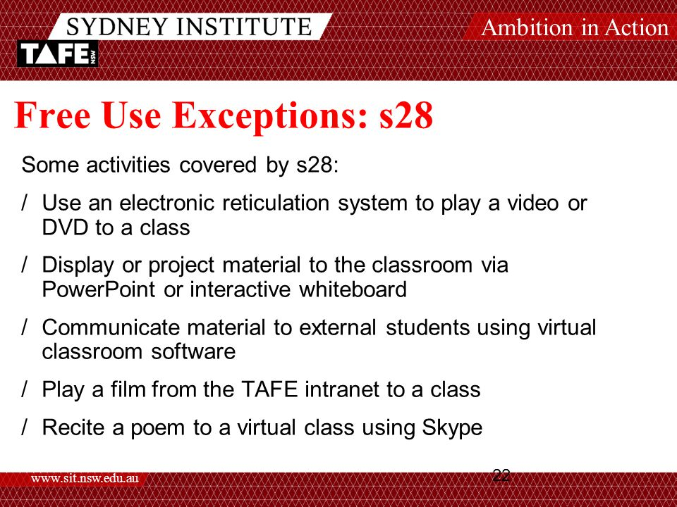 Ambition in Action www.sit.nsw.edu.au 22 Free Use Exceptions: s28 Some activities covered by s28: /Use an electronic reticulation system to play a video or DVD to a class /Display or project material to the classroom via PowerPoint or interactive whiteboard /Communicate material to external students using virtual classroom software /Play a film from the TAFE intranet to a class /Recite a poem to a virtual class using Skype