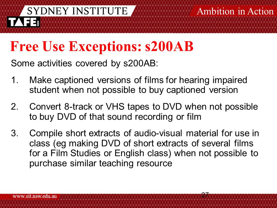 Ambition in Action www.sit.nsw.edu.au 27 Free Use Exceptions: s200AB Some activities covered by s200AB: 1.Make captioned versions of films for hearing impaired student when not possible to buy captioned version 2.Convert 8-track or VHS tapes to DVD when not possible to buy DVD of that sound recording or film 3.Compile short extracts of audio-visual material for use in class (eg making DVD of short extracts of several films for a Film Studies or English class) when not possible to purchase similar teaching resource