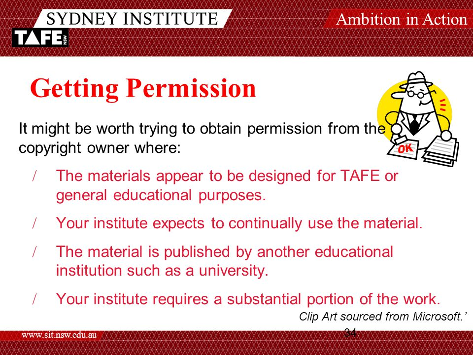 Ambition in Action www.sit.nsw.edu.au 34 Getting Permission It might be worth trying to obtain permission from the copyright owner where:  The materials appear to be designed for TAFE or general educational purposes.