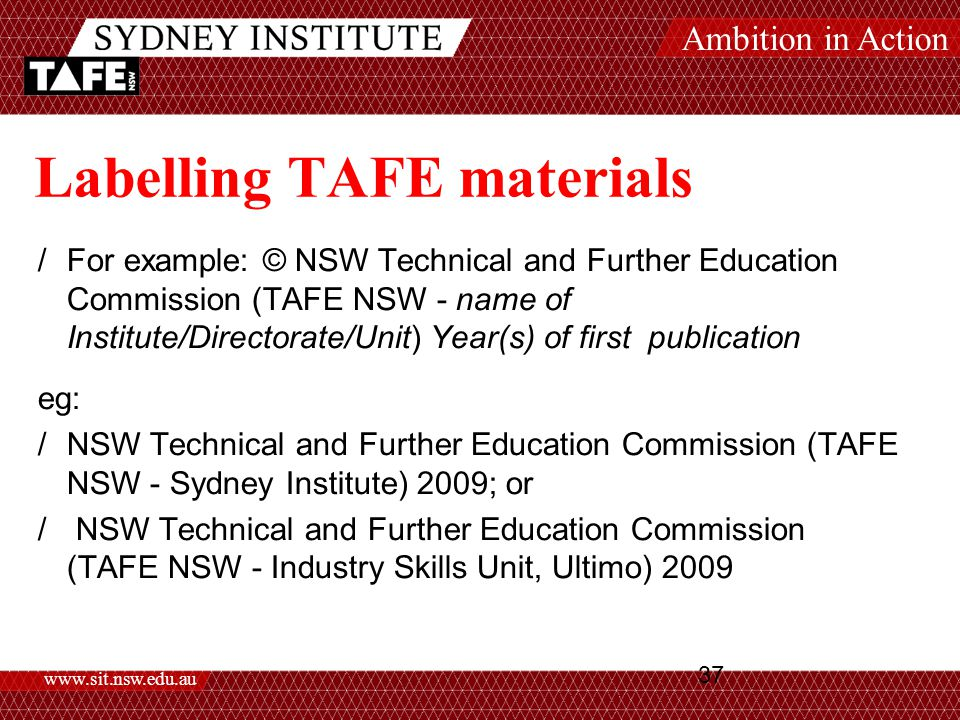 Ambition in Action www.sit.nsw.edu.au 37 Labelling TAFE materials /For example: © NSW Technical and Further Education Commission (TAFE NSW - name of Institute/Directorate/Unit) Year(s) of first publication eg: /NSW Technical and Further Education Commission (TAFE NSW - Sydney Institute) 2009; or / NSW Technical and Further Education Commission (TAFE NSW - Industry Skills Unit, Ultimo) 2009