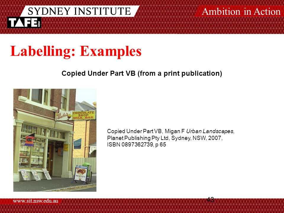 Ambition in Action www.sit.nsw.edu.au 43 Labelling: Examples Copied Under Part VB (from a print publication) Copied Under Part VB, Migan F Urban Landscapes, Planet Publishing Pty Ltd, Sydney, NSW, 2007, ISBN 0897362739, p 65
