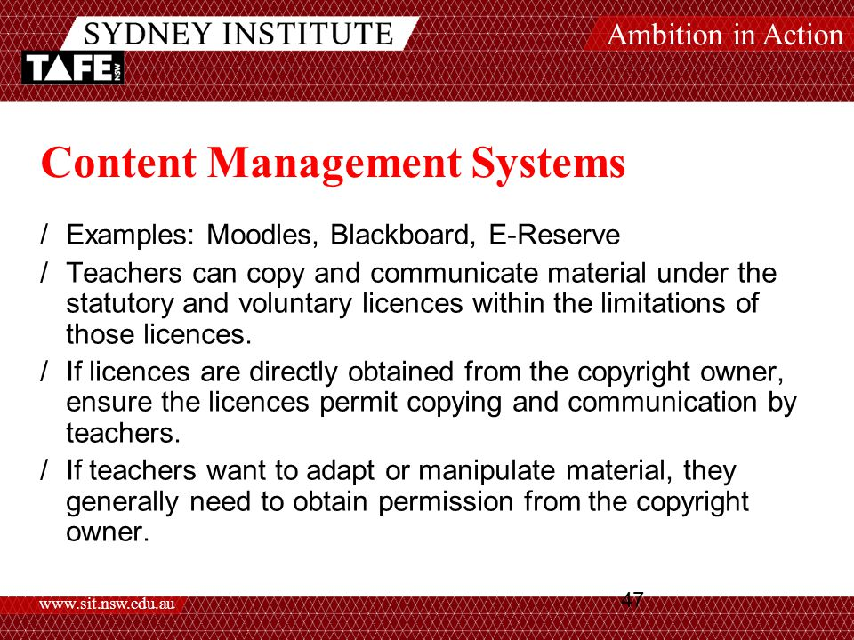 Ambition in Action www.sit.nsw.edu.au 47 Content Management Systems /Examples: Moodles, Blackboard, E-Reserve /Teachers can copy and communicate material under the statutory and voluntary licences within the limitations of those licences.