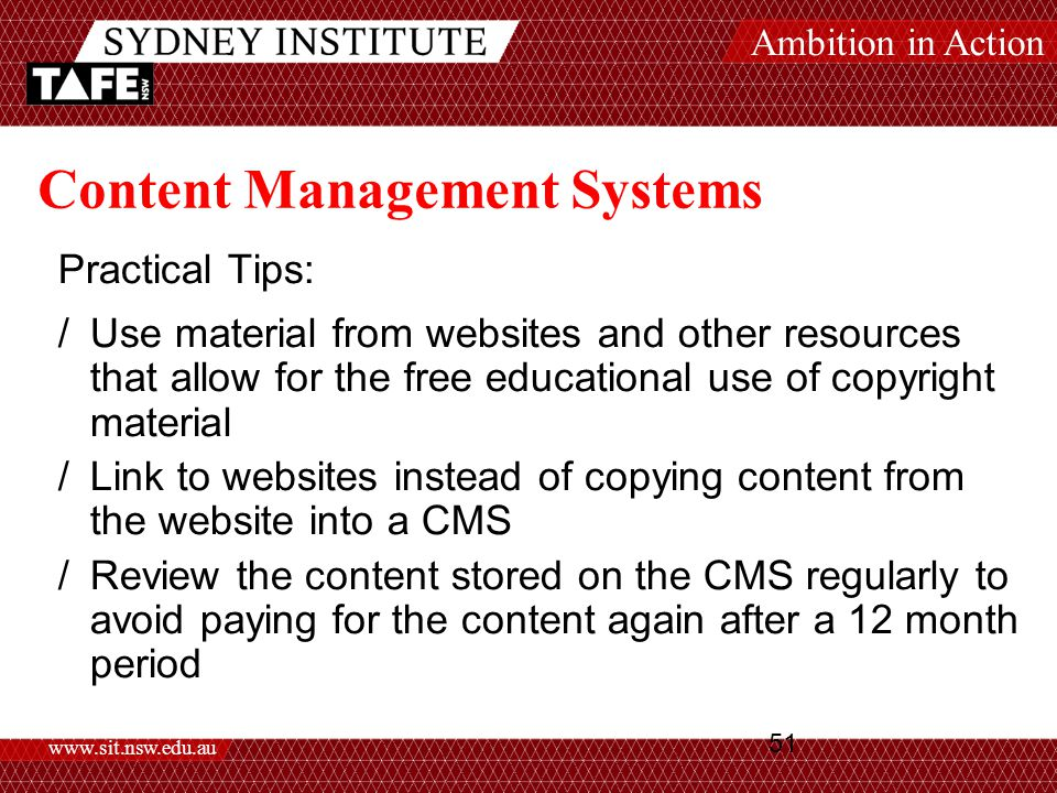 Ambition in Action www.sit.nsw.edu.au 51 Content Management Systems Practical Tips: /Use material from websites and other resources that allow for the free educational use of copyright material /Link to websites instead of copying content from the website into a CMS /Review the content stored on the CMS regularly to avoid paying for the content again after a 12 month period