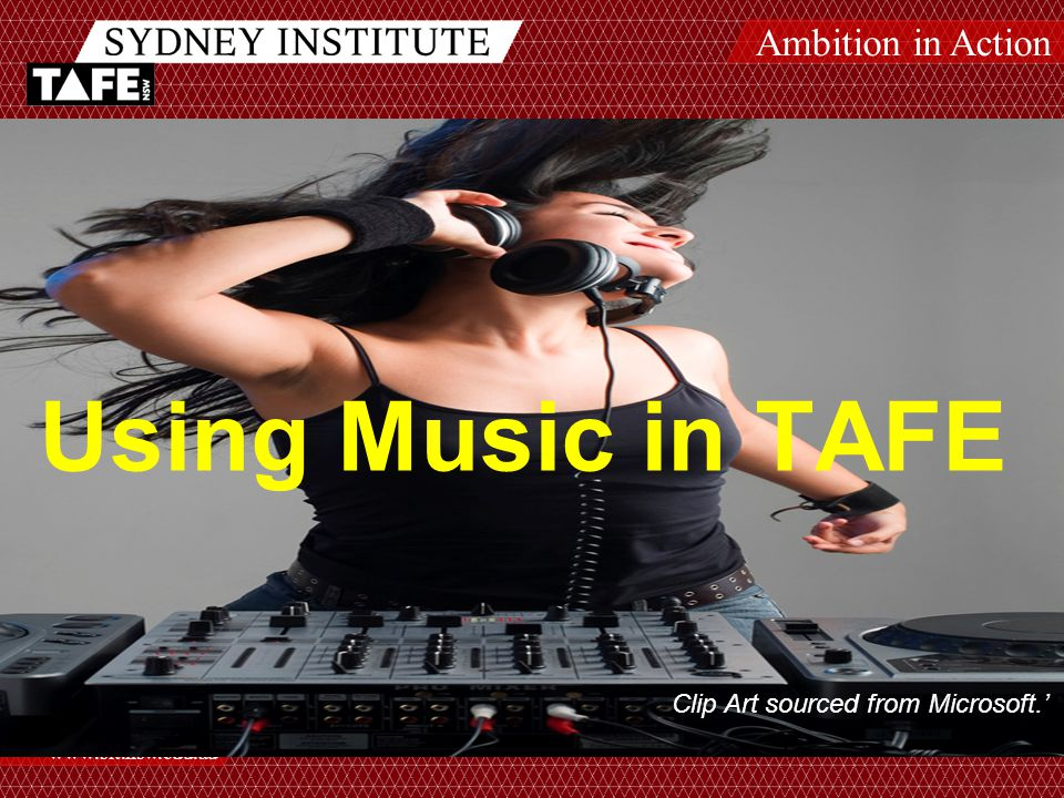 Ambition in Action www.sit.nsw.edu.au 52 Using Music in TAFE Clip Art sourced from Microsoft.'