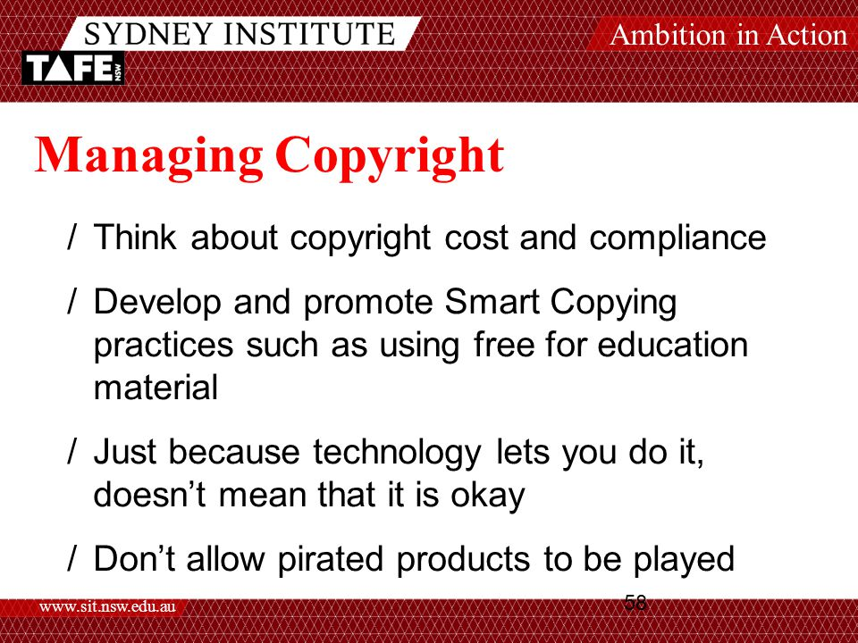Ambition in Action www.sit.nsw.edu.au 58 Managing Copyright /Think about copyright cost and compliance /Develop and promote Smart Copying practices such as using free for education material /Just because technology lets you do it, doesn't mean that it is okay /Don't allow pirated products to be played