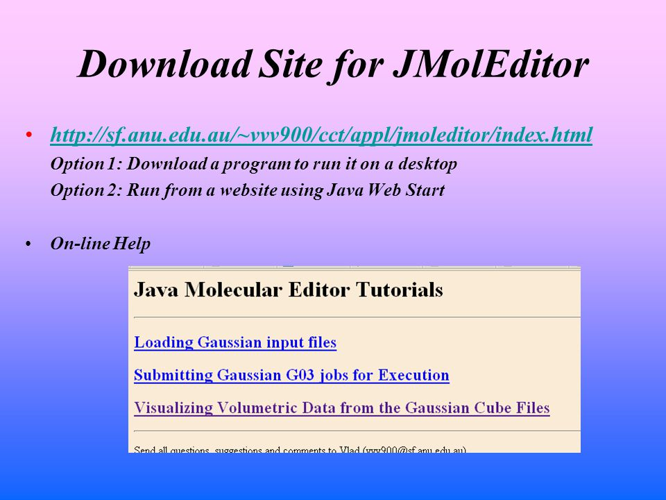 Download Site for JMolEditor http://sf.anu.edu.au/~vvv900/cct/appl/jmoleditor/index.html Option 1: Download a program to run it on a desktop Option 2: Run from a website using Java Web Start On-line Help