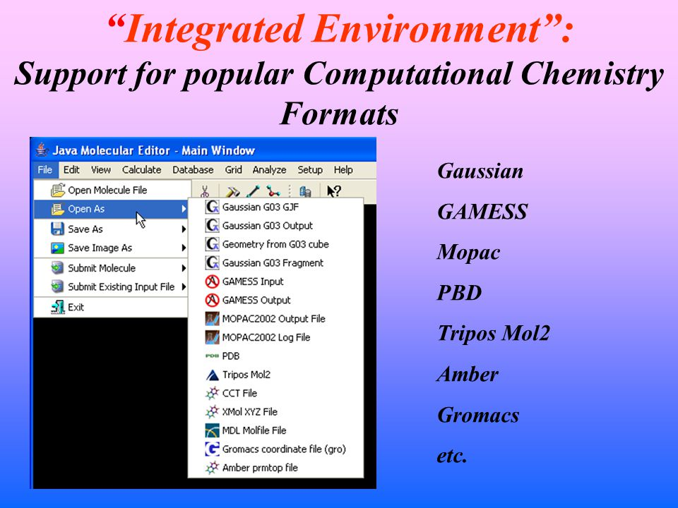 Integrated Environment : Support for popular Computational Chemistry Formats Gaussian GAMESS Mopac PBD Tripos Mol2 Amber Gromacs etc.