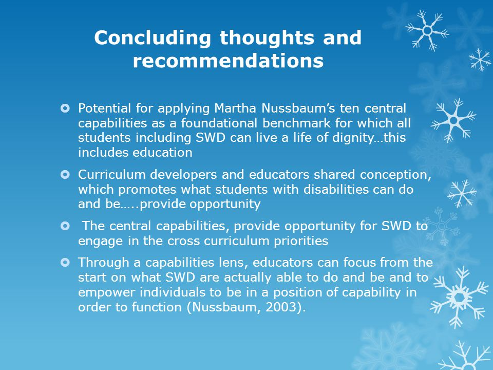 Concluding thoughts and recommendations  Potential for applying Martha Nussbaum's ten central capabilities as a foundational benchmark for which all students including SWD can live a life of dignity…this includes education  Curriculum developers and educators shared conception, which promotes what students with disabilities can do and be…..provide opportunity  The central capabilities, provide opportunity for SWD to engage in the cross curriculum priorities  Through a capabilities lens, educators can focus from the start on what SWD are actually able to do and be and to empower individuals to be in a position of capability in order to function (Nussbaum, 2003).