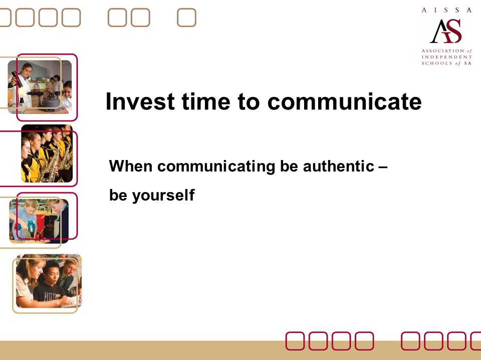 Invest time to communicate When communicating be authentic – be yourself