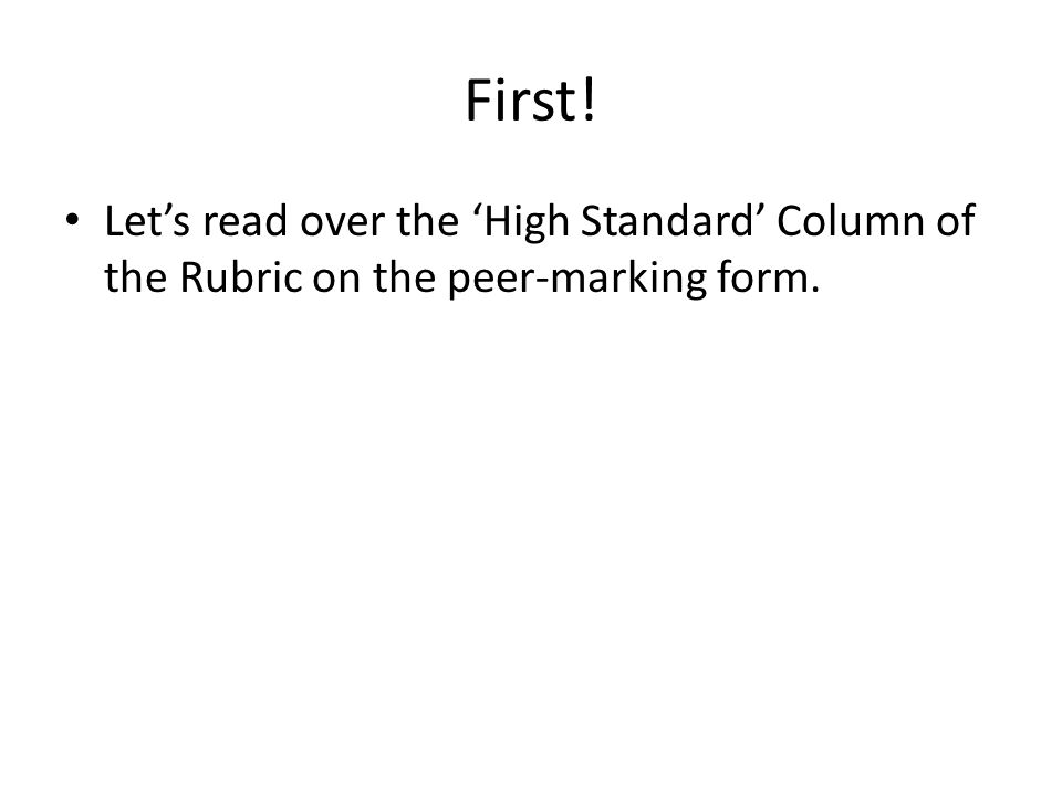 First! Let's read over the 'High Standard' Column of the Rubric on the peer-marking form.