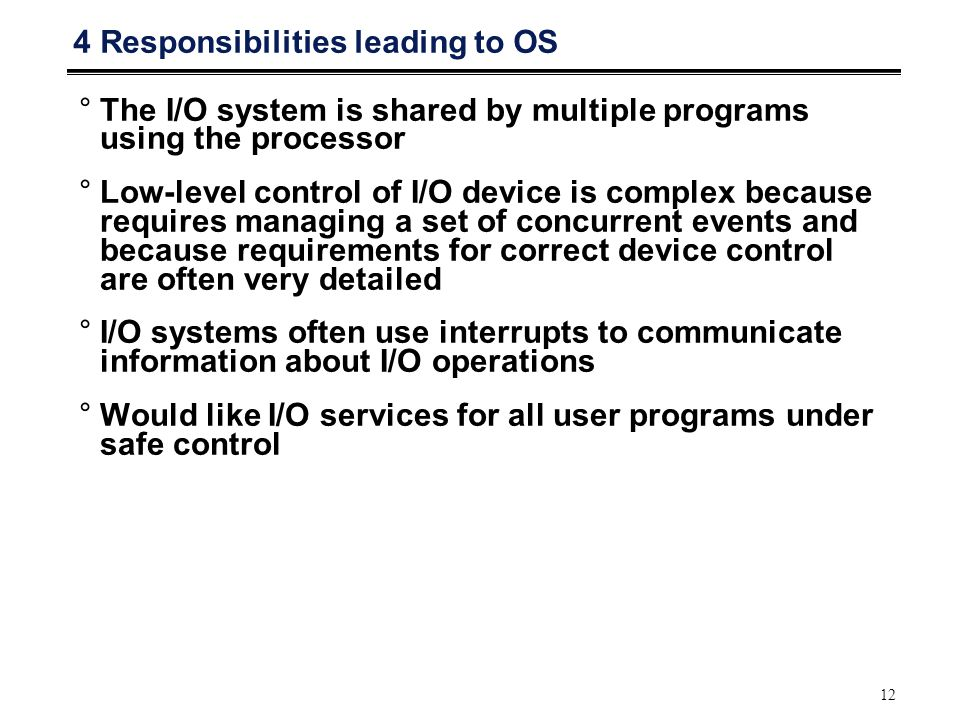 12 4 Responsibilities leading to OS °The I/O system is shared by multiple programs using the processor °Low-level control of I/O device is complex because requires managing a set of concurrent events and because requirements for correct device control are often very detailed °I/O systems often use interrupts to communicate information about I/O operations °Would like I/O services for all user programs under safe control